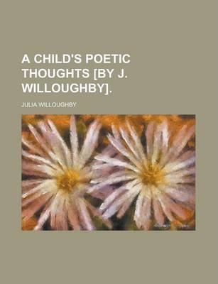 A Child's Poetic Thoughts [By J. Willoughby]