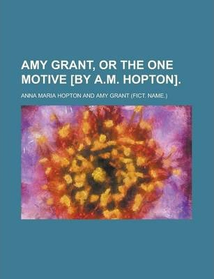 Amy Grant, or the One Motive [By A.M. Hopton]