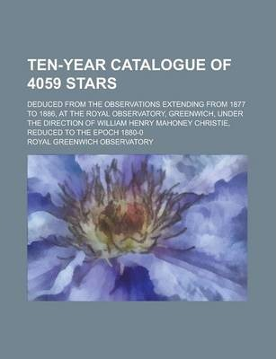 Ten-Year Catalogue of 4059 Stars; Deduced from the Observations Extending from 1877 to 1886, at the Royal Observatory, Greenwich, Under the Direction of William Henry Mahoney Christie, Reduced to the Epoch 1880-0