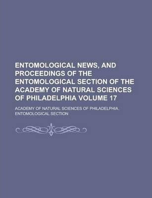 Entomological News, and Proceedings of the Entomological Section of the Academy of Natural Sciences of Philadelphia Volume 17