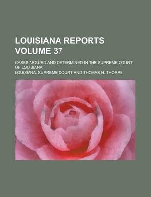 Louisiana Reports; Cases Argued and Determined in the Supreme Court of Louisiana Volume 37