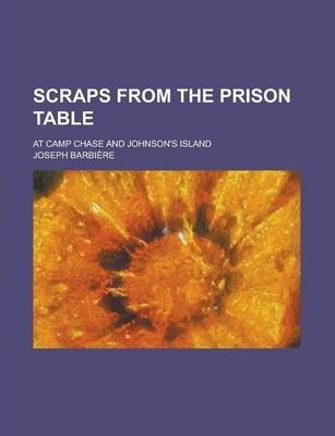 Scraps from the Prison Table; At Camp Chase and Johnson's Island