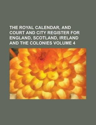 The Royal Calendar, and Court and City Register for England, Scotland, Ireland and the Colonies Volume 4