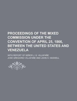 Proceedings of the Mixed Commission Under the Convention of April 25, 1866, Between the United States and Venezuela; With Report of Senor J. G. Villafane
