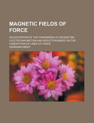 Magnetic Fields of Force; An Exposition of the Phenomena of Magnetism, Electro-Magnetism and Induction Based on the Conception of Lines of Force