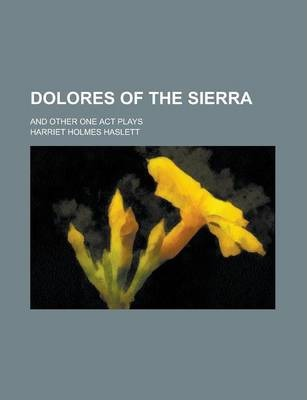 Dolores of the Sierra; And Other One Act Plays