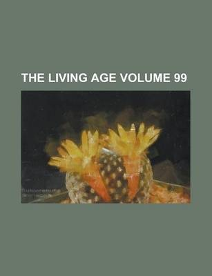 The Living Age Volume 99