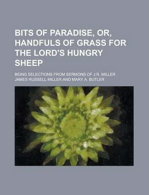 Bits of Paradise, Or, Handfuls of Grass for the Lord's Hungry Sheep; Being Selections from Sermons of J.R. Miller