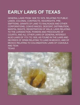 Early Laws of Texas; General Laws from 1836 to 1879, Relating to Public Lands, Colonial Contracts, Headrights, Pre-Emptions, Grants of Land to Railroads and Other Corporations, Conveyances, Descent, Distribution, Marital Rights,