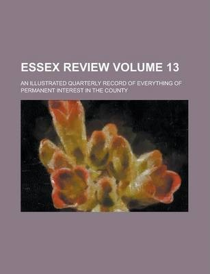 Essex Review; An Illustrated Quarterly Record of Everything of Permanent Interest in the County Volume 13