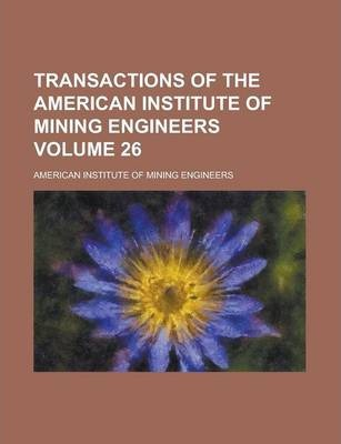 Transactions of the American Institute of Mining Engineers Volume 26
