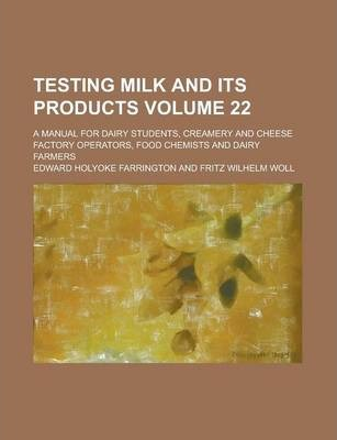 Testing Milk and Its Products; A Manual for Dairy Students, Creamery and Cheese Factory Operators, Food Chemists and Dairy Farmers Volume 22