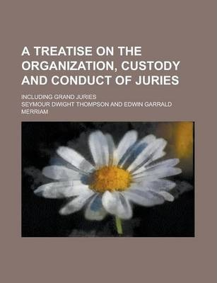 A Treatise on the Organization, Custody and Conduct of Juries; Including Grand Juries