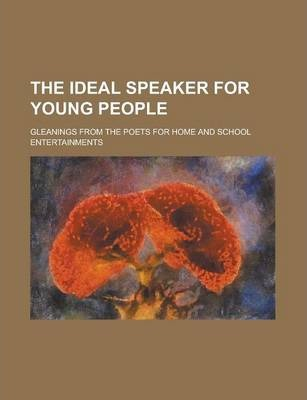 The Ideal Speaker for Young People; Gleanings from the Poets for Home and School Entertainments
