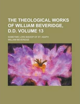 The Theological Works of William Beveridge, D.D; Sometime Lord Bishop of St. Asaph Volume 13