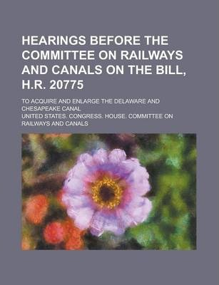 Hearings Before the Committee on Railways and Canals on the Bill, H.R. 20775; To Acquire and Enlarge the Delaware and Chesapeake Canal