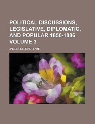 Political Discussions, Legislative, Diplomatic, and Popular 1856-1886 Volume 3