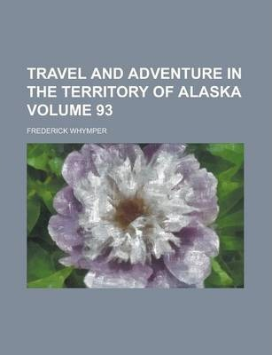 Travel and Adventure in the Territory of Alaska Volume 93