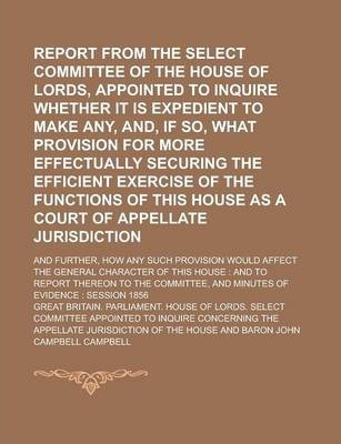 Report from the Select Committee of the House of Lords, Appointed to Inquire Whether It Is Expedient to Make Any, And, If So, What Provision for More Effectually Securing the Efficient Exercise of the Functions of This House as a Court of