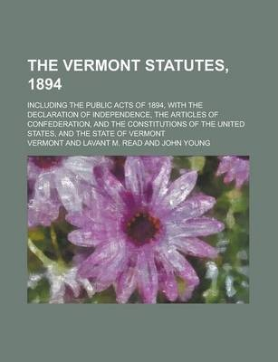 The Vermont Statutes, 1894; Including the Public Acts of 1894, with the Declaration of Independence, the Articles of Confederation, and the Constitutions of the United States, and the State of Vermont