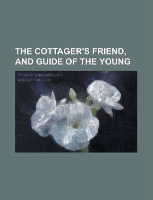 The Cottager's Friend, and Guide of the Young
