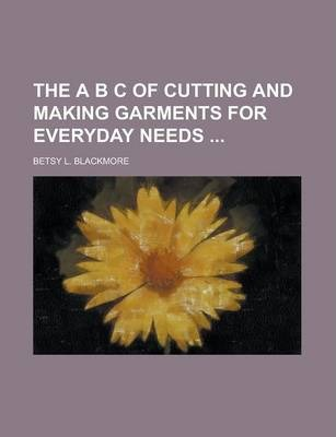 The A B C of Cutting and Making Garments for Everyday Needs