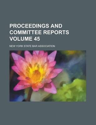 Proceedings and Committee Reports Volume 45