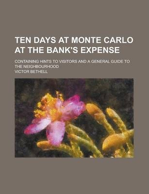 Ten Days at Monte Carlo at the Bank's Expense; Containing Hints to Visitors and a General Guide to the Neighbourhood