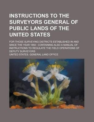Instructions to the Surveyors General of Public Lands of the United States; For Those Surveying Districts Established in and Since the Year 1850