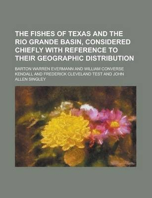 The Fishes of Texas and the Rio Grande Basin, Considered Chiefly with Reference to Their Geographic Distribution