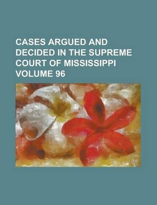 Cases Argued and Decided in the Supreme Court of Mississippi Volume 96