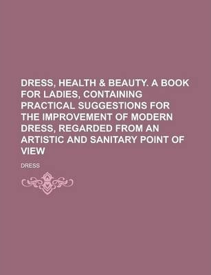 Dress, Health & Beauty. a Book for Ladies, Containing Practical Suggestions for the Improvement of Modern Dress, Regarded from an Artistic and Sanitary Point of View