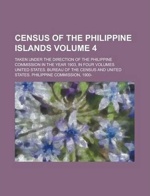 Census of the Philippine Islands; Taken Under the Direction of the Philippine Commission in the Year 1903, in Four Volumes Volume 4