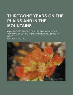 Thirty-One Years on the Plains and in the Mountains; An Authentic Record of a Life Time of Hunting, Trapping, Scouting and Indian Fighting in the Far West