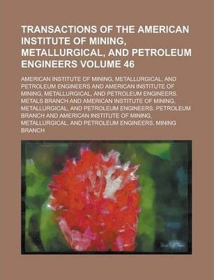 Transactions of the American Institute of Mining, Metallurgical, and Petroleum Engineers Volume 46