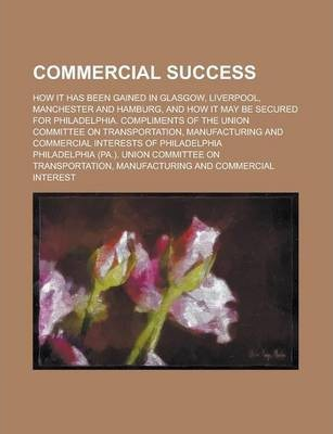 Commercial Success; How It Has Been Gained in Glasgow, Liverpool, Manchester and Hamburg, and How It May Be Secured for Philadelphia. Compliments of the Union Committee on Transportation, Manufacturing and Commercial Interests of