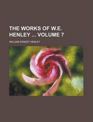 The Works of W.E. Henley Volume 7