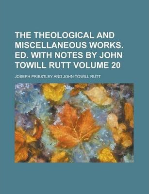 The Theological and Miscellaneous Works. Ed. with Notes by John Towill Rutt Volume 20