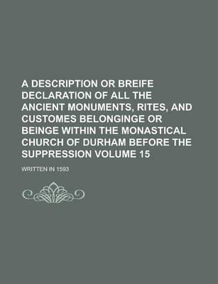 A Description or Breife Declaration of All the Ancient Monuments, Rites, and Customes Belonginge or Beinge Within the Monastical Church of Durham Before the Suppression; Written in 1593 Volume 15