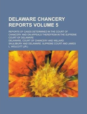 Delaware Chancery Reports; Reports of Cases Determined in the Court of Chancery and on Appeals Therefrom in the Supreme Court of Delaware Volume 5