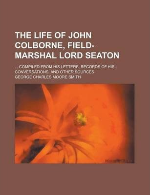 The Life of John Colborne, Field-Marshal Lord Seaton; . . Compiled from His Letters, Records of His Conversations, and Other Sources