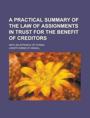 A Practical Summary of the Law of Assignments in Trust for the Benefit of Creditors; With an Appendix of Forms