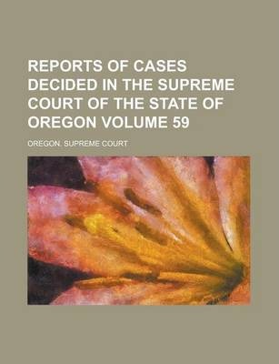 Reports of Cases Decided in the Supreme Court of the State of Oregon Volume 59