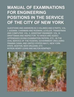 Manual of Examinations for Engineering Positions in the Service of the City of New York; Questions and Answers in 3 Volumes and 8 Parts. Vol. I. Axeman, Chainman and Rodman, Leveler, Transitman and Computer. Vol. II. Assistant Engineer.