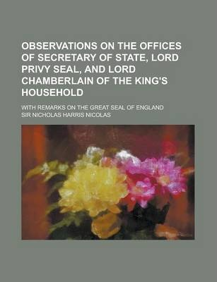 Observations on the Offices of Secretary of State, Lord Privy Seal, and Lord Chamberlain of the King's Household; With Remarks on the Great Seal of England