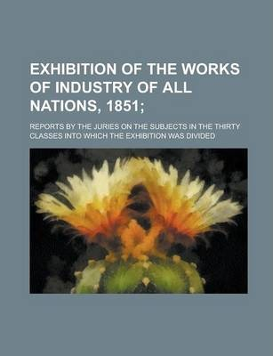 Exhibition of the Works of Industry of All Nations, 1851; Reports by the Juries on the Subjects in the Thirty Classes Into Which the Exhibition Was Divided