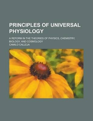 Principles of Universal Physiology; A Reform in the Theories of Physics, Chemistry, Biology, and Cosmology