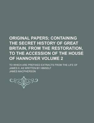 Original Papers; To Which Are Prefixed Extracts from the Life of James II. as Written by Himself Volume 2