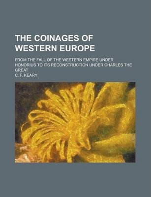 The Coinages of Western Europe; From the Fall of the Western Empire Under Honorius to Its Reconstruction Under Charles the Great