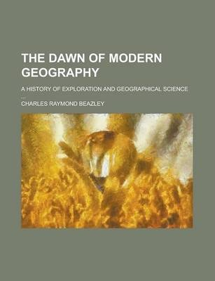 The Dawn of Modern Geography; A History of Exploration and Geographical Science ...